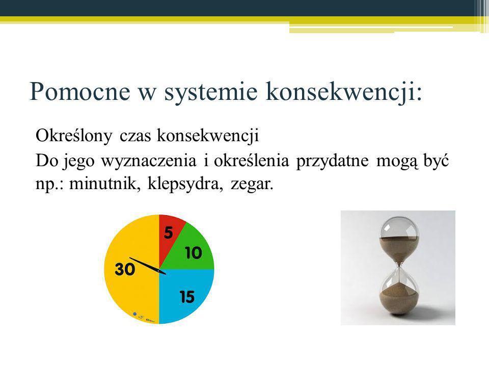 Pomocne w systemie konsekwencji: Określony czas konsekwencji Do jego wyznaczenia i określenia przydatne mogą być np.: minutnik, klepsydra, zegar.