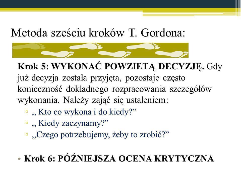 Metoda sześciu kroków T. Gordona: Krok 5: WYKONAĆ POWZIETĄ DECYZJĘ. Gdy już decyzja została przyjęta, pozostaje często konieczność dokładnego rozpraco