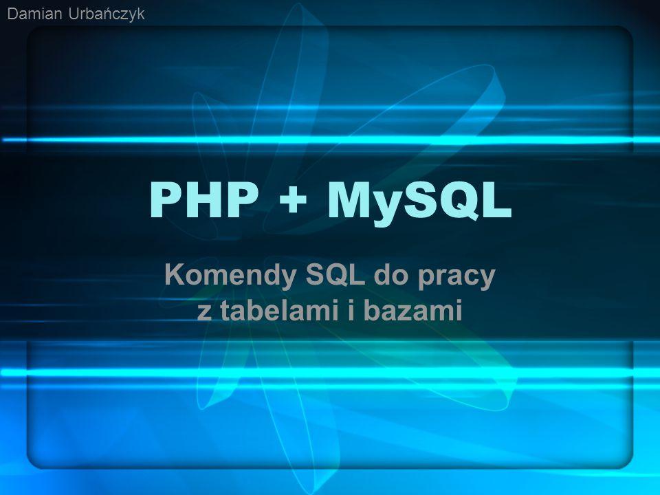 PHP + MySQL Komendy SQL do pracy z tabelami i bazami Damian Urbańczyk