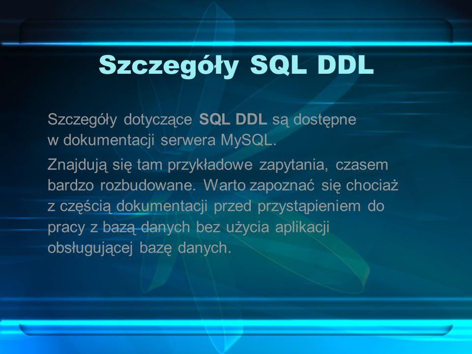 Szczegóły SQL DDL Szczegóły dotyczące SQL DDL są dostępne w dokumentacji serwera MySQL. Znajdują się tam przykładowe zapytania, czasem bardzo rozbudow