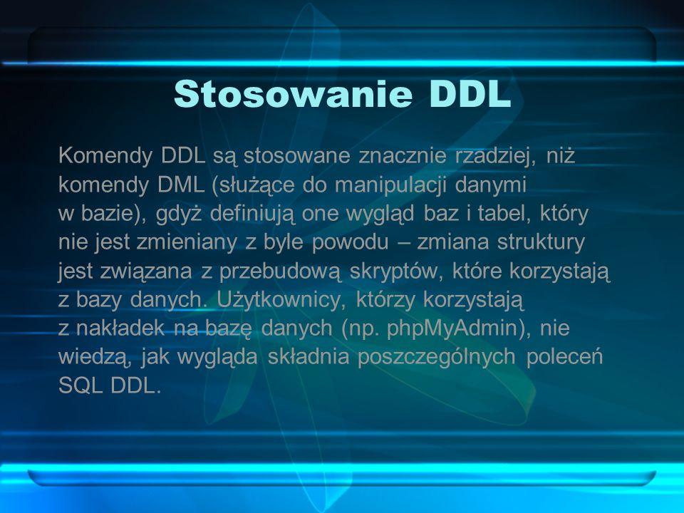 Stosowanie DDL Komendy DDL są stosowane znacznie rzadziej, niż komendy DML (służące do manipulacji danymi w bazie), gdyż definiują one wygląd baz i ta