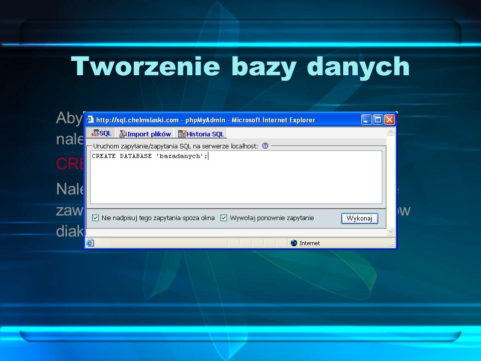 Tworzenie bazy danych Aby utworzyć na serwerze nową bazę danych, należy użyć polecenia CREATE DATABASE: CREATE DATABASE `bazadanych` ; Należy pamiętać