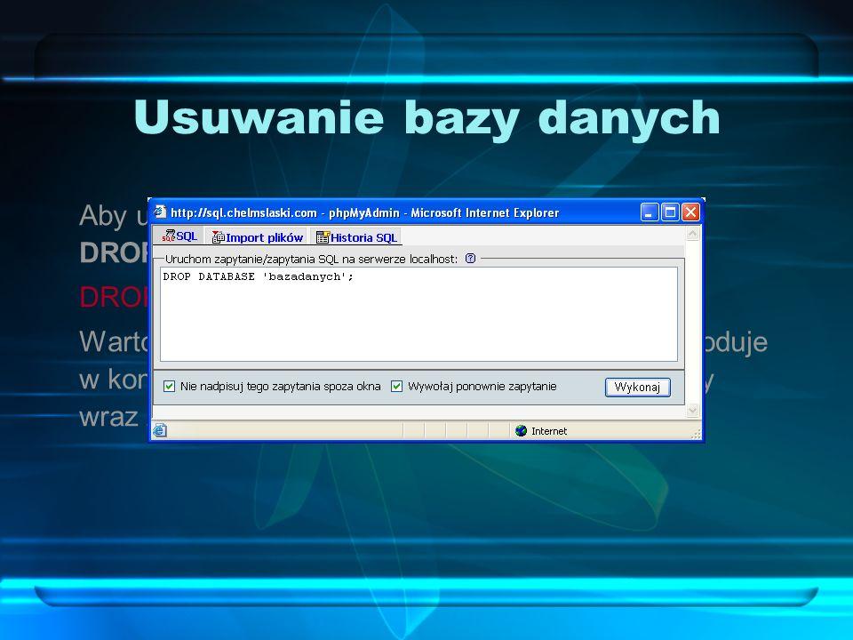 Usuwanie bazy danych Aby usunąć bazę danych, należy użyć polecenia DROP DATABASE: DROP DATABASE `bazadanych`; Warto pamiętać, że usunięcie bazy danych