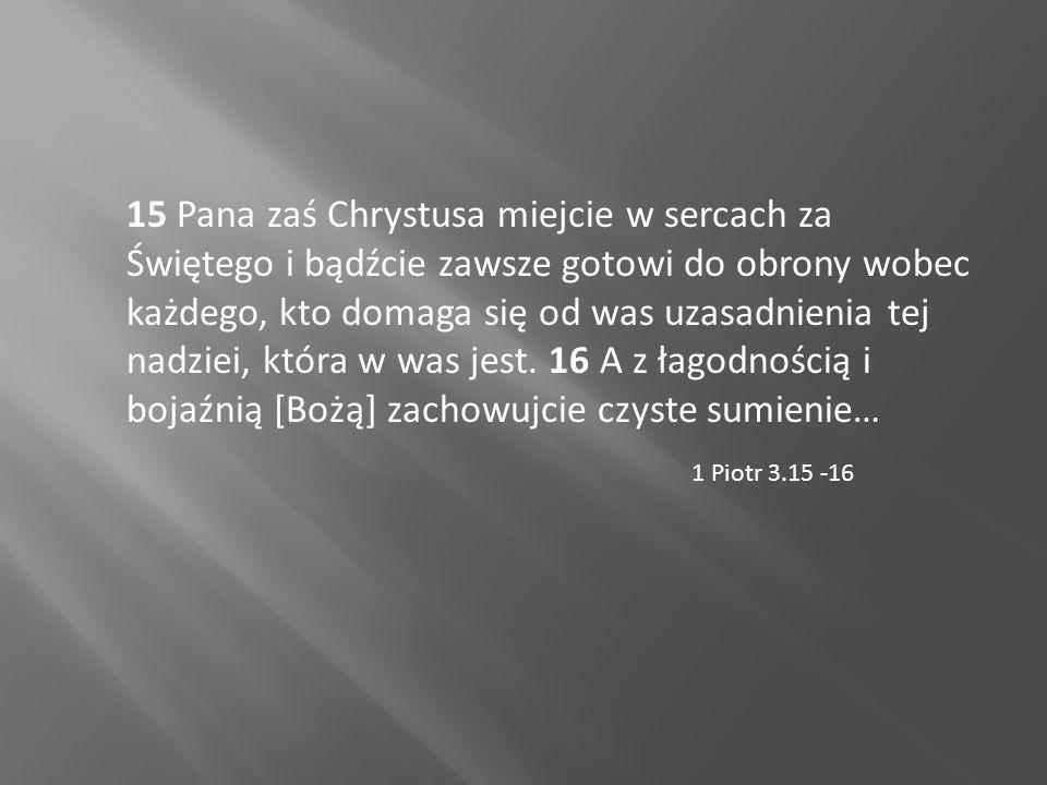 15 Pana zaś Chrystusa miejcie w sercach za Świętego i bądźcie zawsze gotowi do obrony wobec każdego, kto domaga się od was uzasadnienia tej nadziei, k