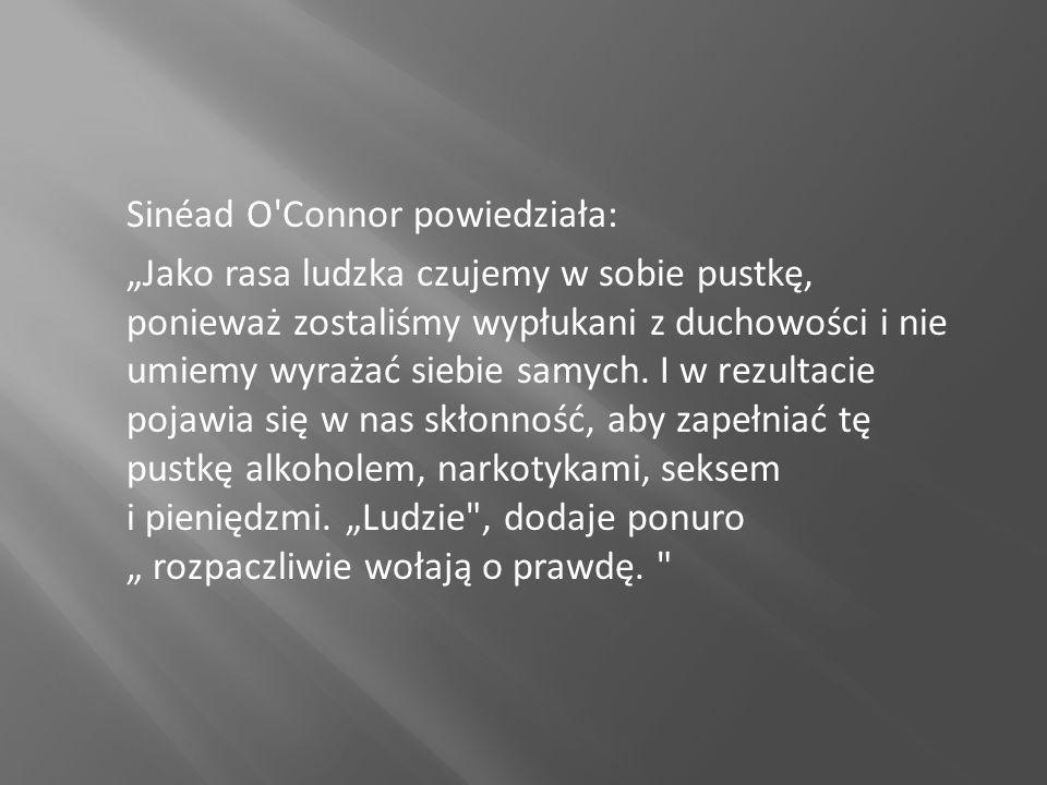 Sinéad O'Connor powiedziała: Jako rasa ludzka czujemy w sobie pustkę, ponieważ zostaliśmy wypłukani z duchowości i nie umiemy wyrażać siebie samych. I