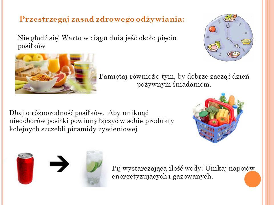 Przestrzegaj zasad zdrowego odżywiania: Nie głodź się! Warto w ciągu dnia jeść około pięciu posiłków Pamiętaj również o tym, by dobrze zacząć dzień po