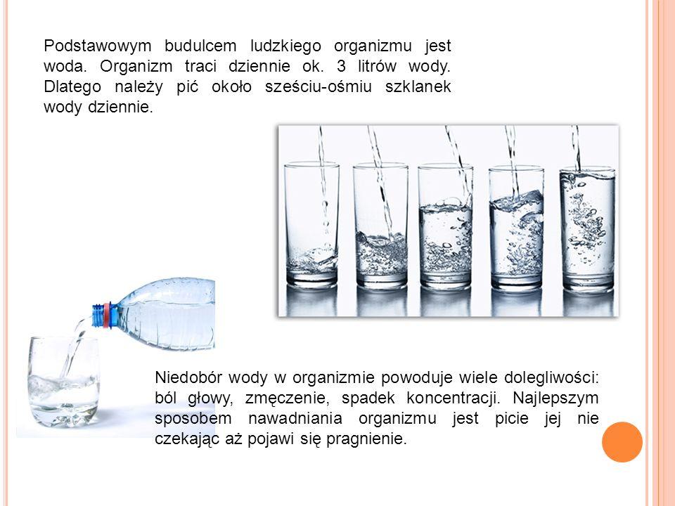 Podstawowym budulcem ludzkiego organizmu jest woda. Organizm traci dziennie ok. 3 litrów wody. Dlatego należy pić około sześciu-ośmiu szklanek wody dz