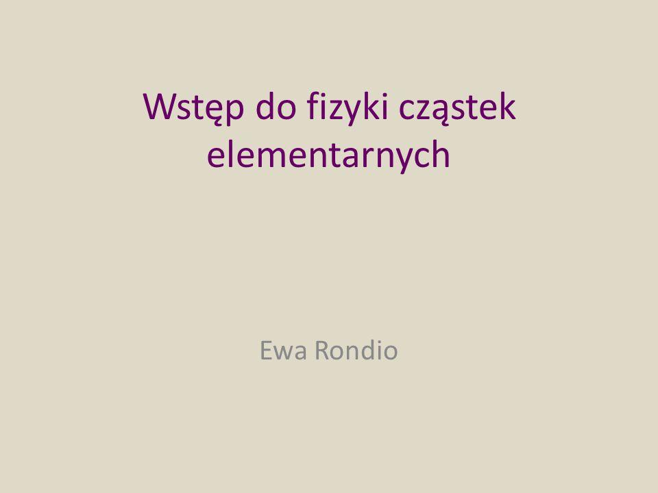 Wstęp do fizyki cząstek elementarnych Ewa Rondio