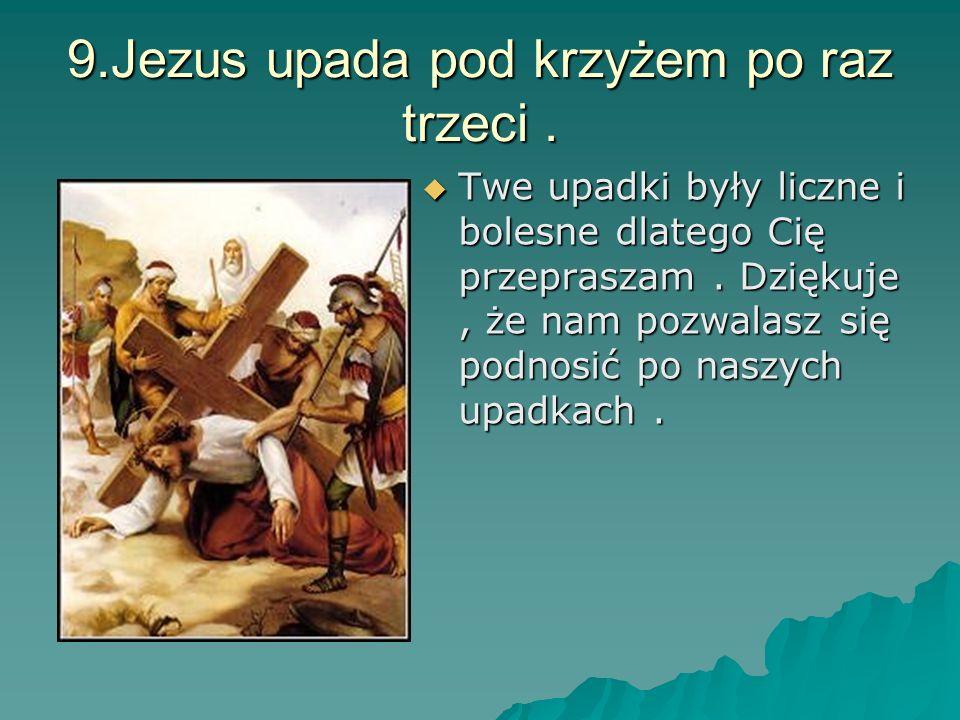 9.Jezus upada pod krzyżem po raz trzeci. Twe upadki były liczne i bolesne dlatego Cię przepraszam. Dziękuje, że nam pozwalasz się podnosić po naszych