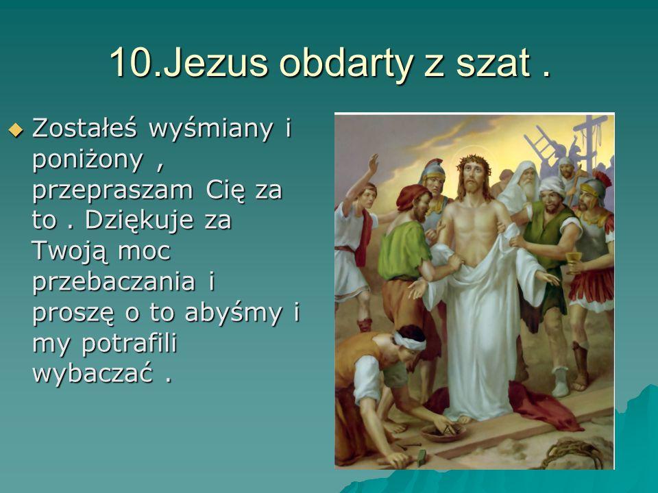 10.Jezus obdarty z szat. Zostałeś wyśmiany i poniżony, przepraszam Cię za to. Dziękuje za Twoją moc przebaczania i proszę o to abyśmy i my potrafili w