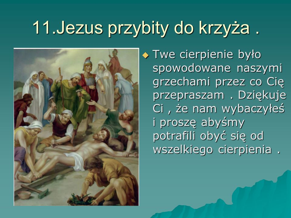 11.Jezus przybity do krzyża. Twe cierpienie było spowodowane naszymi grzechami przez co Cię przepraszam. Dziękuje Ci, że nam wybaczyłeś i proszę abyśm