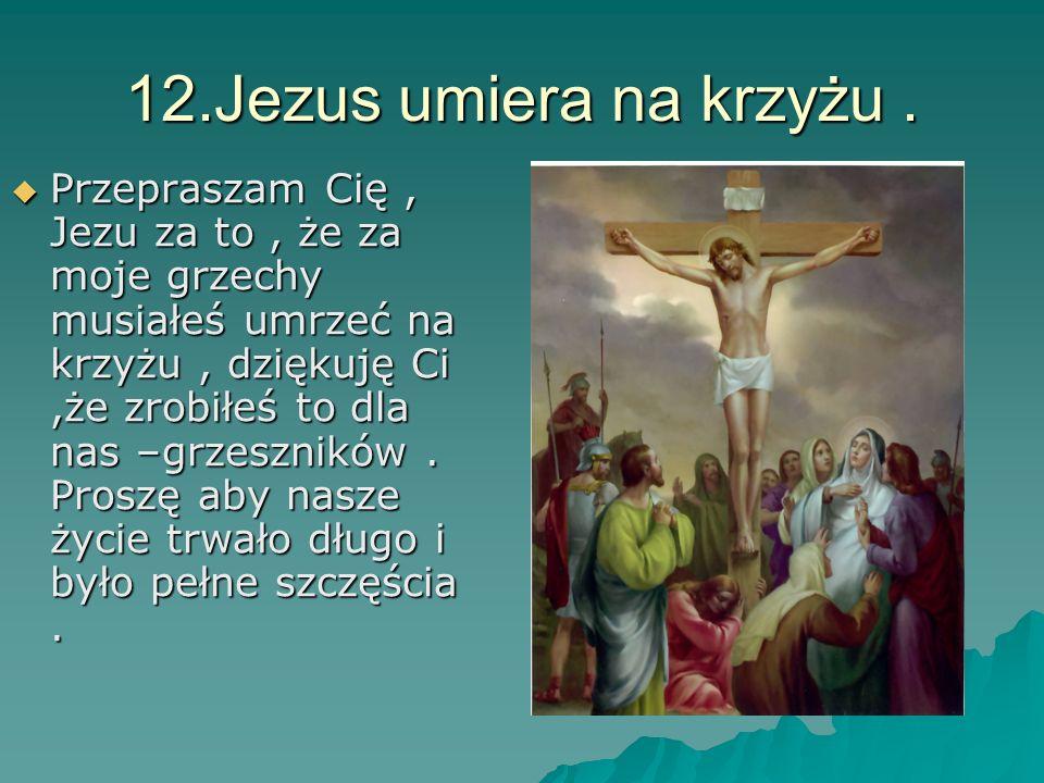 12.Jezus umiera na krzyżu. Przepraszam Cię, Jezu za to, że za moje grzechy musiałeś umrzeć na krzyżu, dziękuję Ci,że zrobiłeś to dla nas –grzeszników.