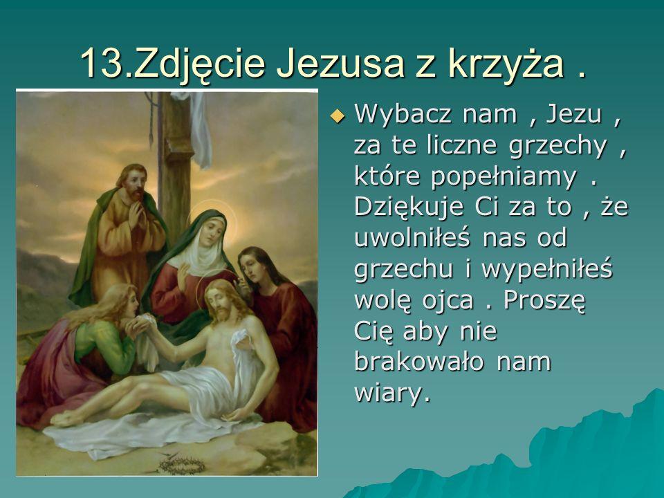 13.Zdjęcie Jezusa z krzyża. Wybacz nam, Jezu, za te liczne grzechy, które popełniamy. Dziękuje Ci za to, że uwolniłeś nas od grzechu i wypełniłeś wolę
