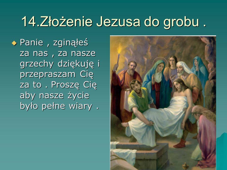 14.Złożenie Jezusa do grobu. Panie, zginąłeś za nas, za nasze grzechy dziękuję i przepraszam Cię za to. Proszę Cię aby nasze życie było pełne wiary. P