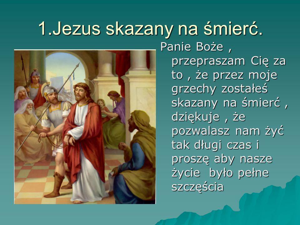 1.Jezus skazany na śmierć. Panie Boże, przepraszam Cię za to, że przez moje grzechy zostałeś skazany na śmierć, dziękuje, że pozwalasz nam żyć tak dłu