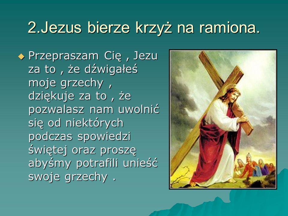 2.Jezus bierze krzyż na ramiona. Przepraszam Cię, Jezu za to, że dźwigałeś moje grzechy, dziękuje za to, że pozwalasz nam uwolnić się od niektórych po