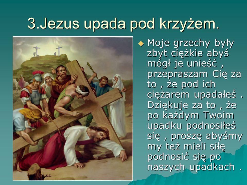 3.Jezus upada pod krzyżem. Moje grzechy były zbyt ciężkie abyś mógł je unieść, przepraszam Cię za to, że pod ich ciężarem upadałeś. Dziękuje za to, że