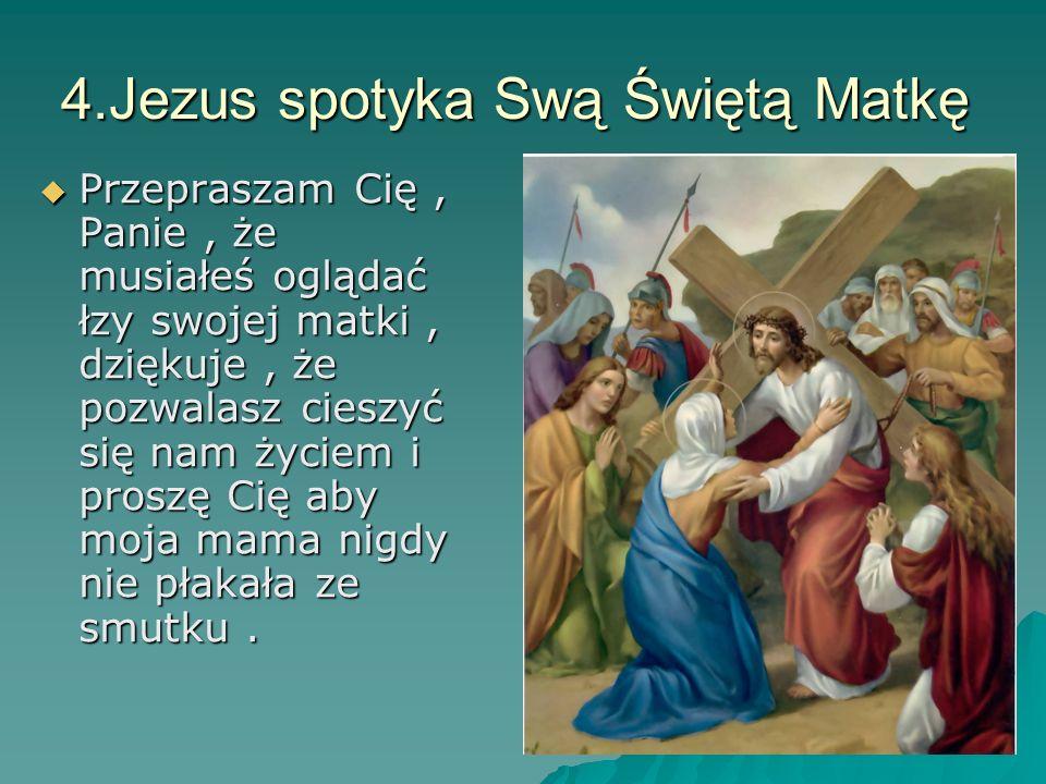 4.Jezus spotyka Swą Świętą Matkę Przepraszam Cię, Panie, że musiałeś oglądać łzy swojej matki, dziękuje, że pozwalasz cieszyć się nam życiem i proszę