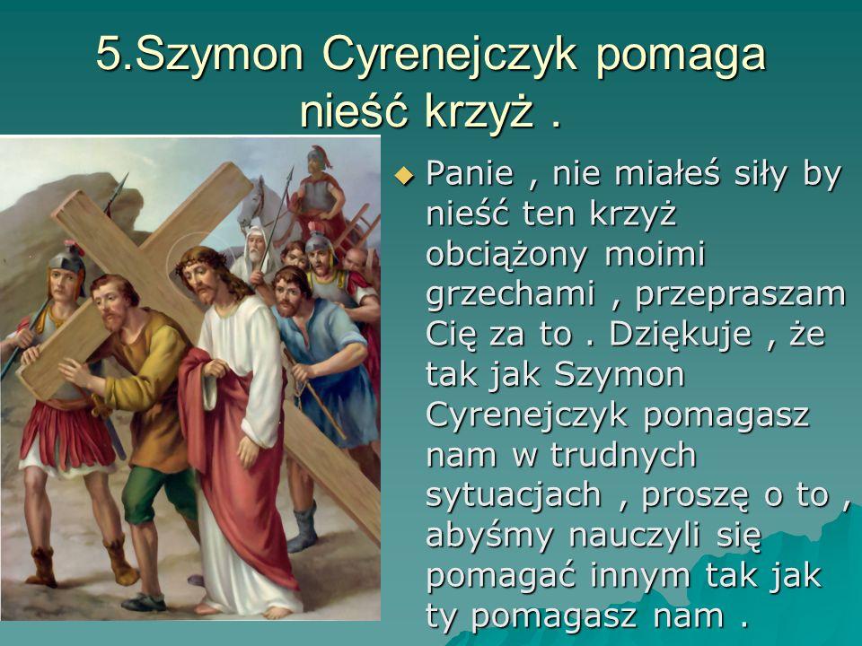 5.Szymon Cyrenejczyk pomaga nieść krzyż. Panie, nie miałeś siły by nieść ten krzyż obciążony moimi grzechami, przepraszam Cię za to. Dziękuje, że tak