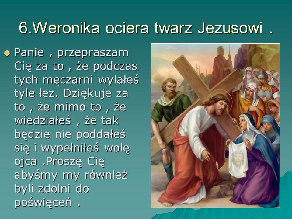 6.Weronika ociera twarz Jezusowi. Panie, przepraszam Cię za to, że podczas tych męczarni wylałeś tyle łez. Dziękuje za to, że mimo to, że wiedziałeś,