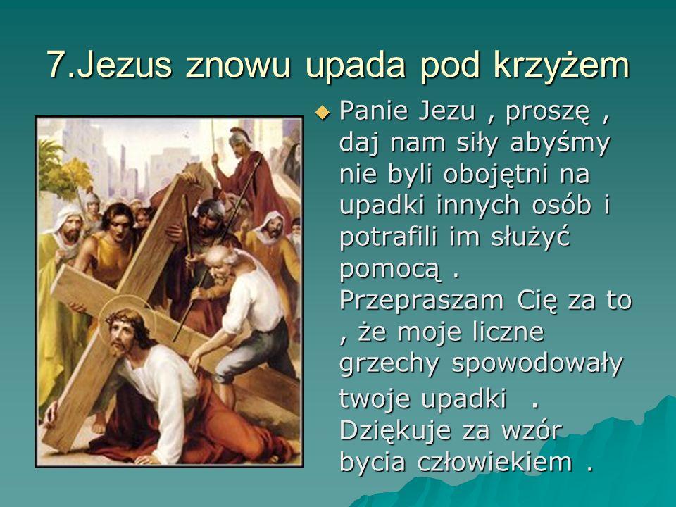 7.Jezus znowu upada pod krzyżem Panie Jezu, proszę, daj nam siły abyśmy nie byli obojętni na upadki innych osób i potrafili im służyć pomocą. Przepras