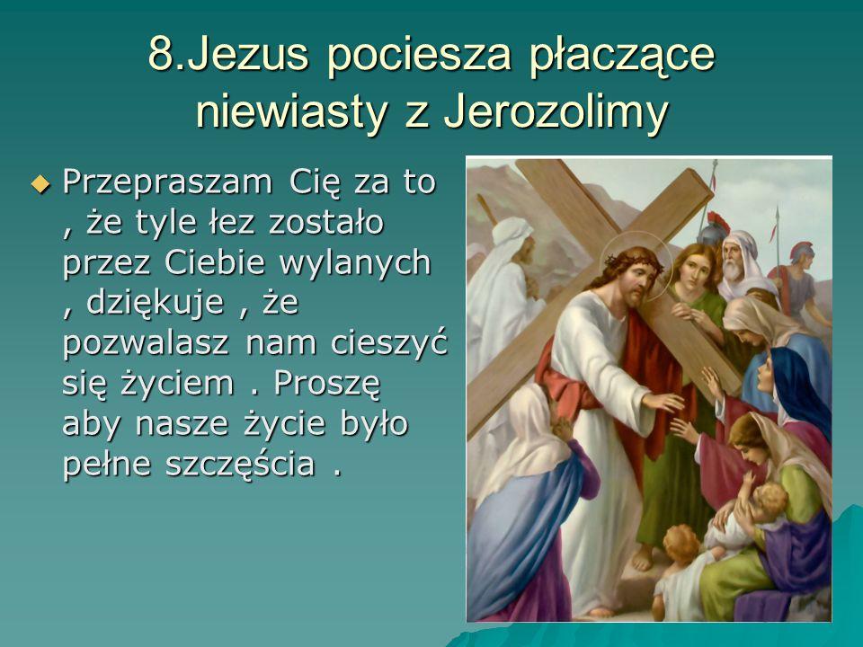 8.Jezus pociesza płaczące niewiasty z Jerozolimy Przepraszam Cię za to, że tyle łez zostało przez Ciebie wylanych, dziękuje, że pozwalasz nam cieszyć