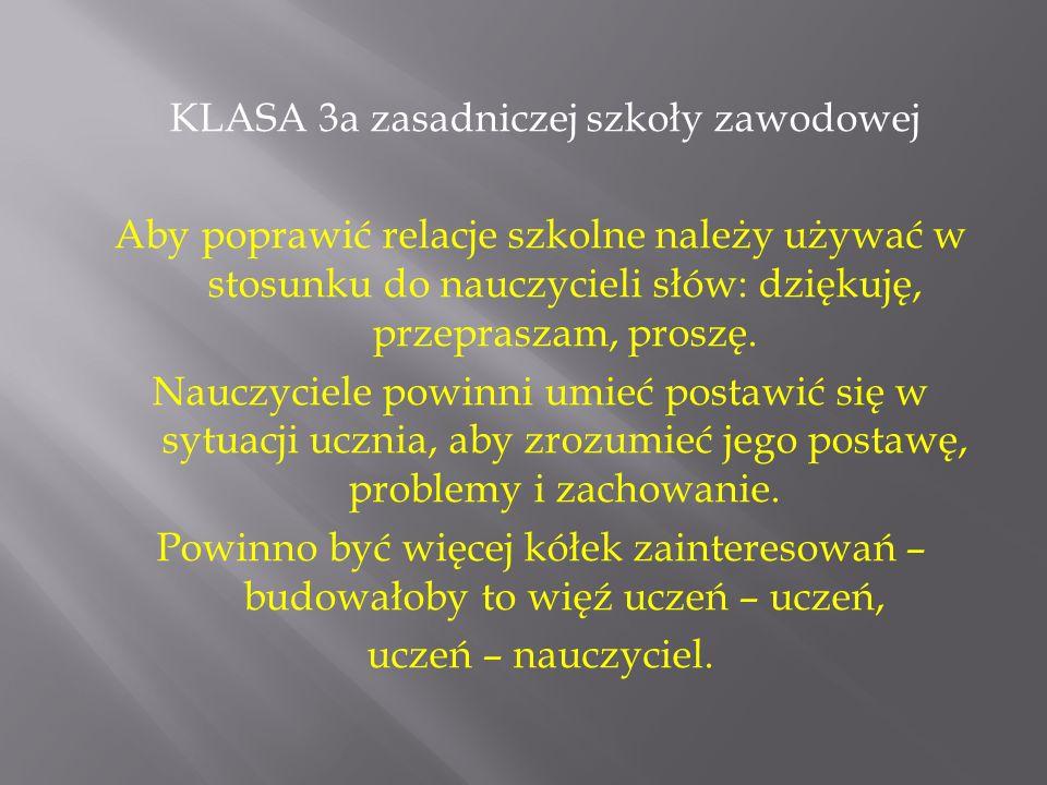 KLASA 3a zasadniczej szkoły zawodowej Aby poprawić relacje szkolne należy używać w stosunku do nauczycieli słów: dziękuję, przepraszam, proszę. Nauczy