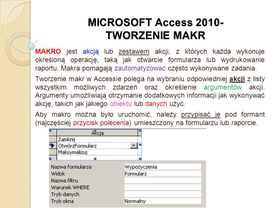 MICROSOFT Access 2010- TWORZENIE MAKR MAKRO jest akcją lub zestawem akcji, z których każda wykonuje określoną operację, taką jak otwarcie formularza l