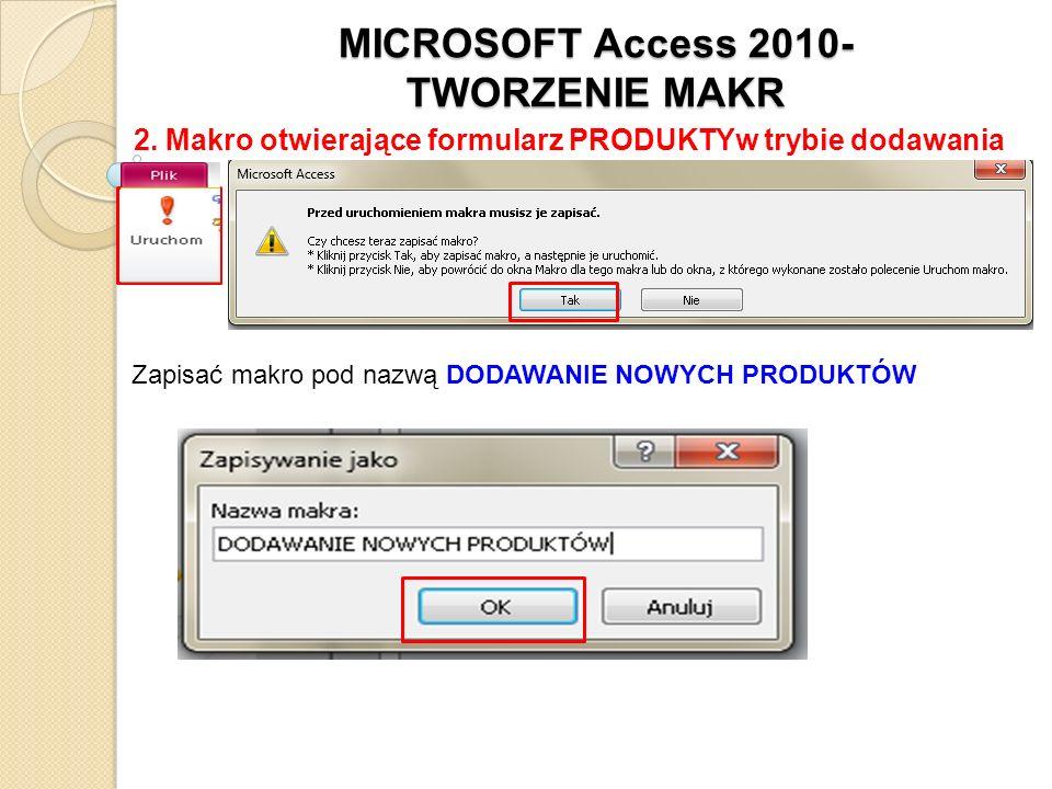 MICROSOFT Access 2010- TWORZENIE MAKR 2. Makro otwierające formularz PRODUKTYw trybie dodawania Zapisać makro pod nazwą DODAWANIE NOWYCH PRODUKTÓW