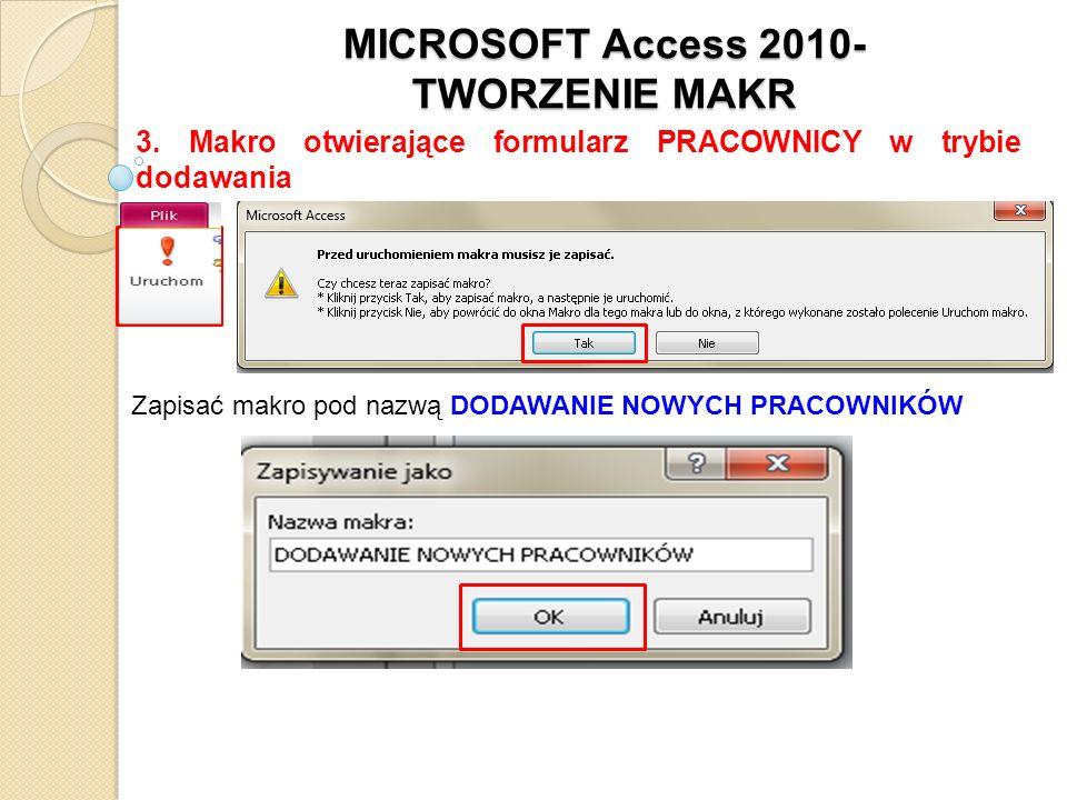 MICROSOFT Access 2010- TWORZENIE MAKR 3. Makro otwierające formularz PRACOWNICY w trybie dodawania Zapisać makro pod nazwą DODAWANIE NOWYCH PRACOWNIKÓ