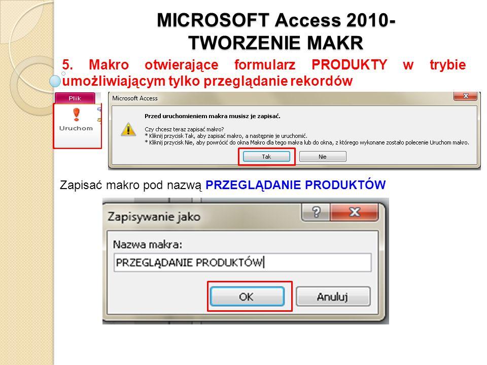 MICROSOFT Access 2010- TWORZENIE MAKR 5. Makro otwierające formularz PRODUKTY w trybie umożliwiającym tylko przeglądanie rekordów Zapisać makro pod na