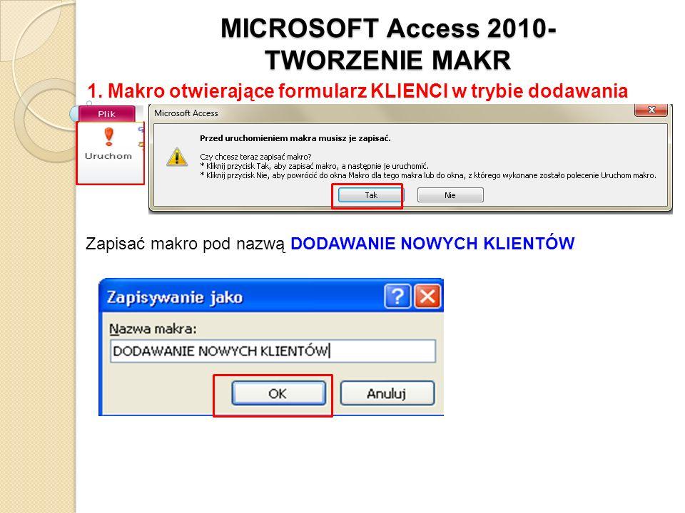 MICROSOFT Access 2010- TWORZENIE MAKR 1. Makro otwierające formularz KLIENCI w trybie dodawania Zapisać makro pod nazwą DODAWANIE NOWYCH KLIENTÓW