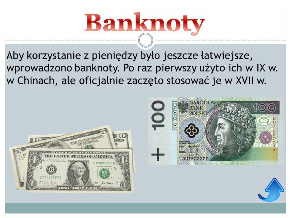 Aby korzystanie z pieniędzy było jeszcze łatwiejsze, wprowadzono banknoty. Po raz pierwszy użyto ich w IX w. w Chinach, ale oficjalnie zaczęto stosowa