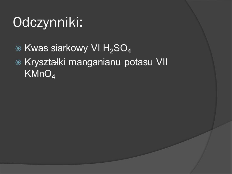 Odczynniki: Kwas siarkowy VI H 2 SO 4 Kryształki manganianu potasu VII KMnO 4