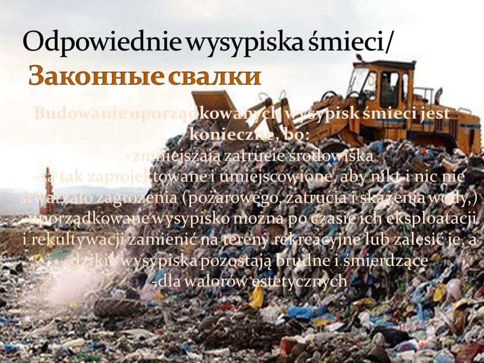 Budowanie uporządkowanych wysypisk śmieci jest konieczne, bo: -zmniejszają zatrucie środowiska -są tak zaprojektowane i umiejscowione, aby nikt i nic