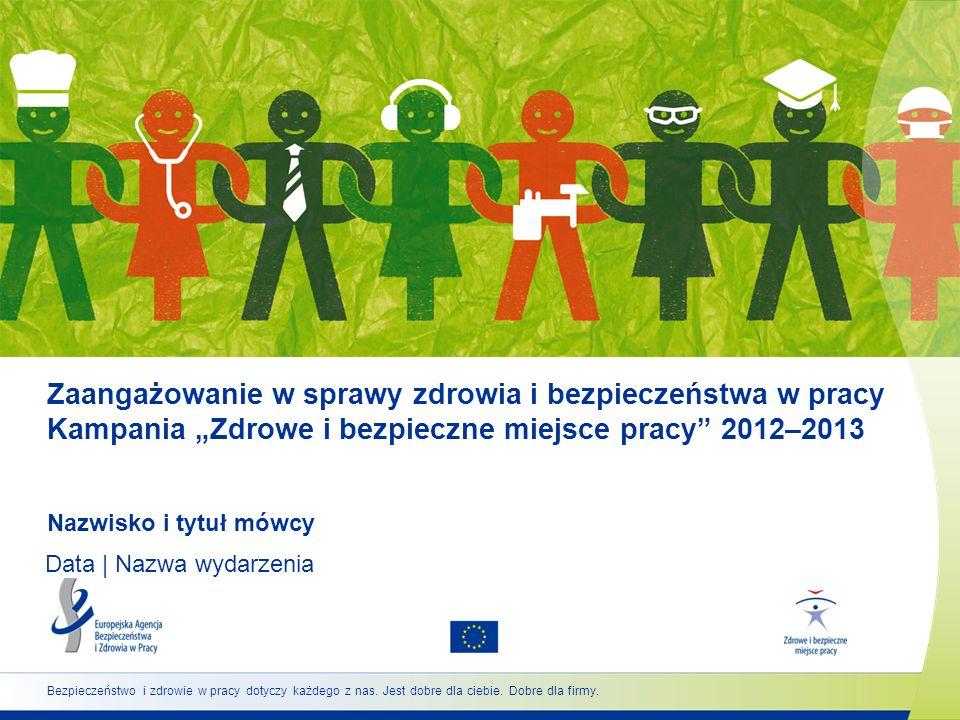 Zaangażowanie w sprawy zdrowia i bezpieczeństwa w pracy Kampania Zdrowe i bezpieczne miejsce pracy 2012–2013 Nazwisko i tytuł mówcy Data | Nazwa wydar