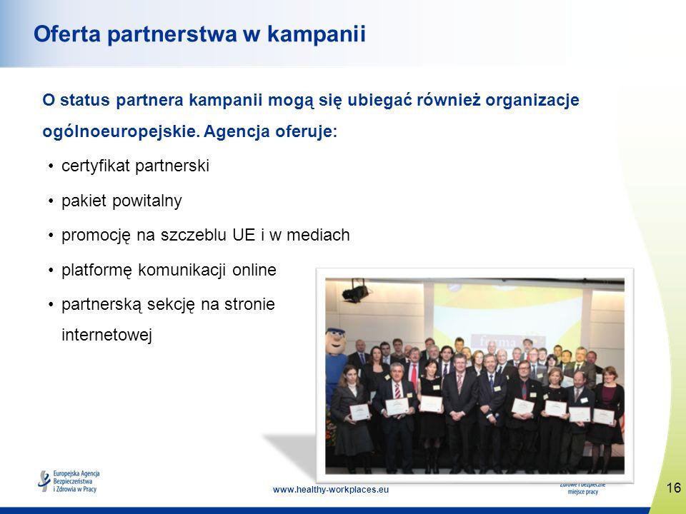 16 www.healthy-workplaces.eu Oferta partnerstwa w kampanii O status partnera kampanii mogą się ubiegać również organizacje ogólnoeuropejskie. Agencja
