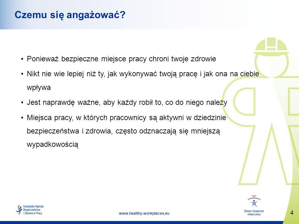 4 www.healthy-workplaces.eu Czemu się angażować? Ponieważ bezpieczne miejsce pracy chroni twoje zdrowie Nikt nie wie lepiej niż ty, jak wykonywać twoj