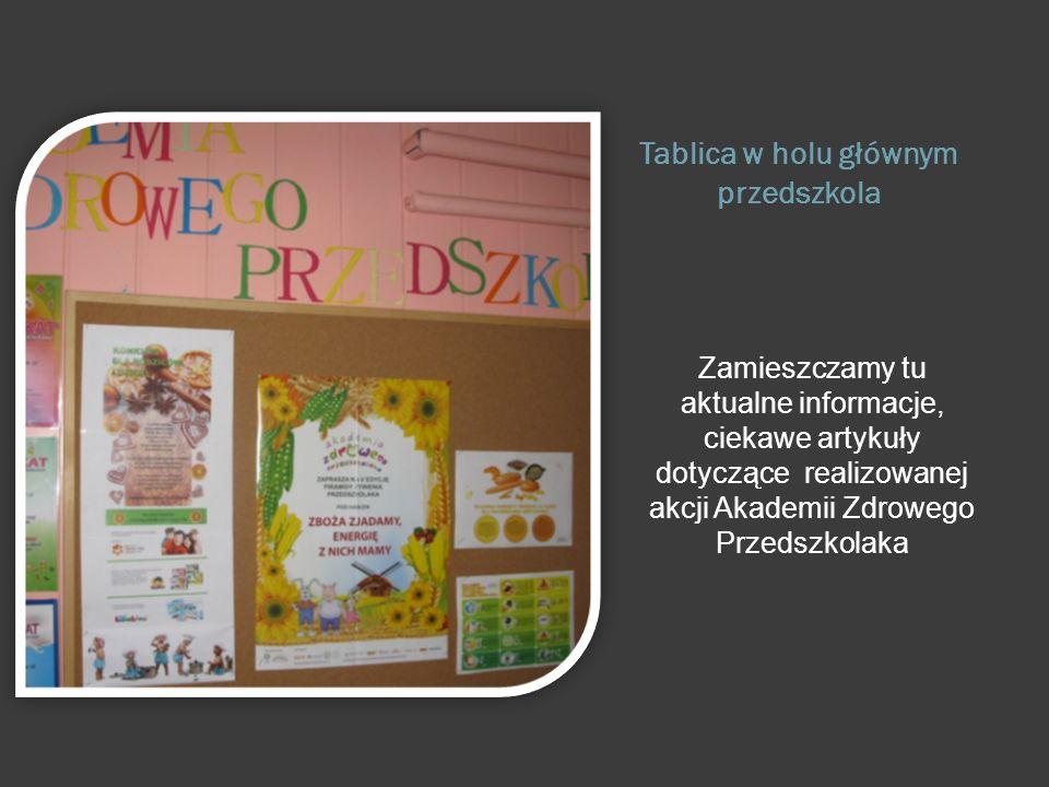 Tablica w holu głównym przedszkola Zamieszczamy tu aktualne informacje, ciekawe artykuły dotyczące realizowanej akcji Akademii Zdrowego Przedszkolaka