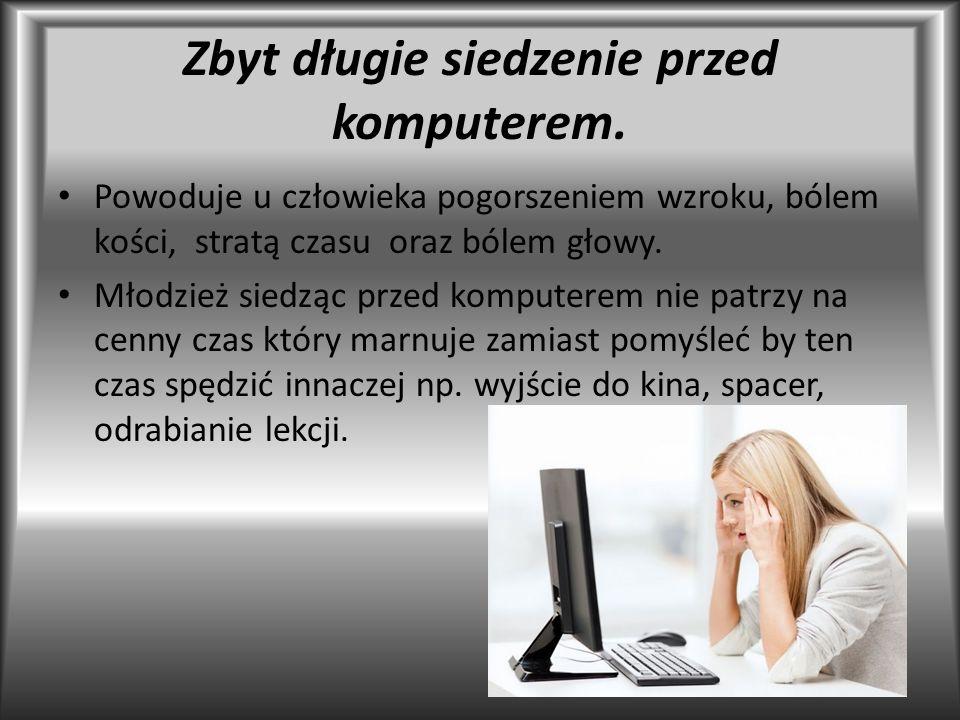 Zbyt długie siedzenie przed komputerem. Powoduje u człowieka pogorszeniem wzroku, bólem kości, stratą czasu oraz bólem głowy. Młodzież siedząc przed k