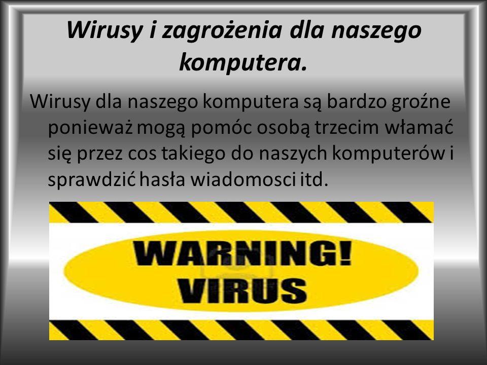 Wirusy i zagrożenia dla naszego komputera. Wirusy dla naszego komputera są bardzo groźne ponieważ mogą pomóc osobą trzecim włamać się przez cos takieg