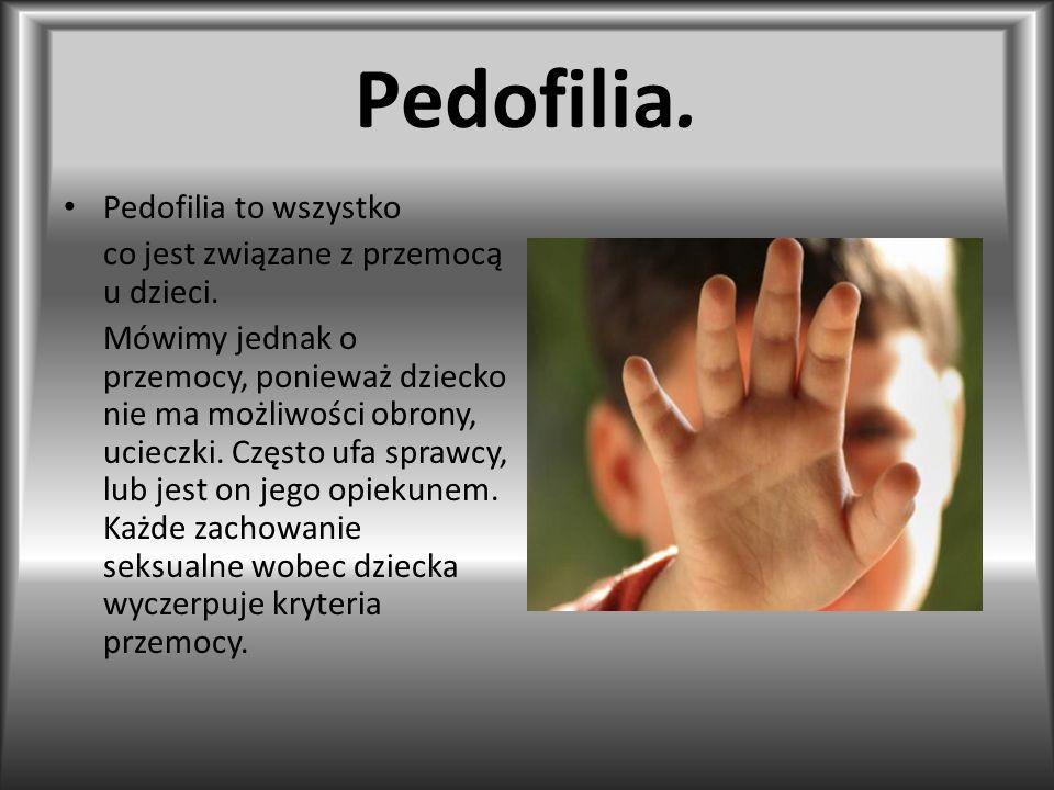 Pedofilia. Pedofilia to wszystko co jest związane z przemocą u dzieci. Mówimy jednak o przemocy, ponieważ dziecko nie ma możliwości obrony, ucieczki.