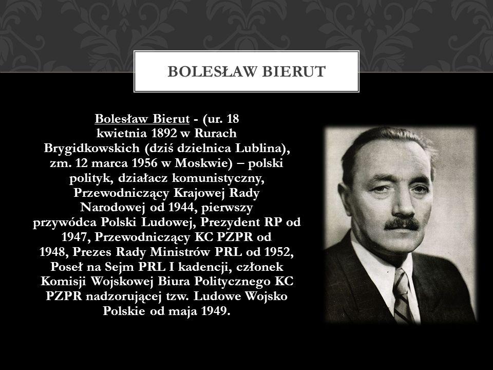 Bolesław Bierut - (ur. 18 kwietnia 1892 w Rurach Brygidkowskich (dziś dzielnica Lublina), zm. 12 marca 1956 w Moskwie) – polski polityk, działacz komu