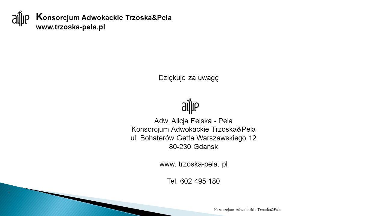 www.trzoska-pela.pl Dziękuje za uwagę Adw. Alicja Felska - Pela Konsorcjum Adwokackie Trzoska&Pela ul. Bohaterów Getta Warszawskiego 12 80-230 Gdańsk