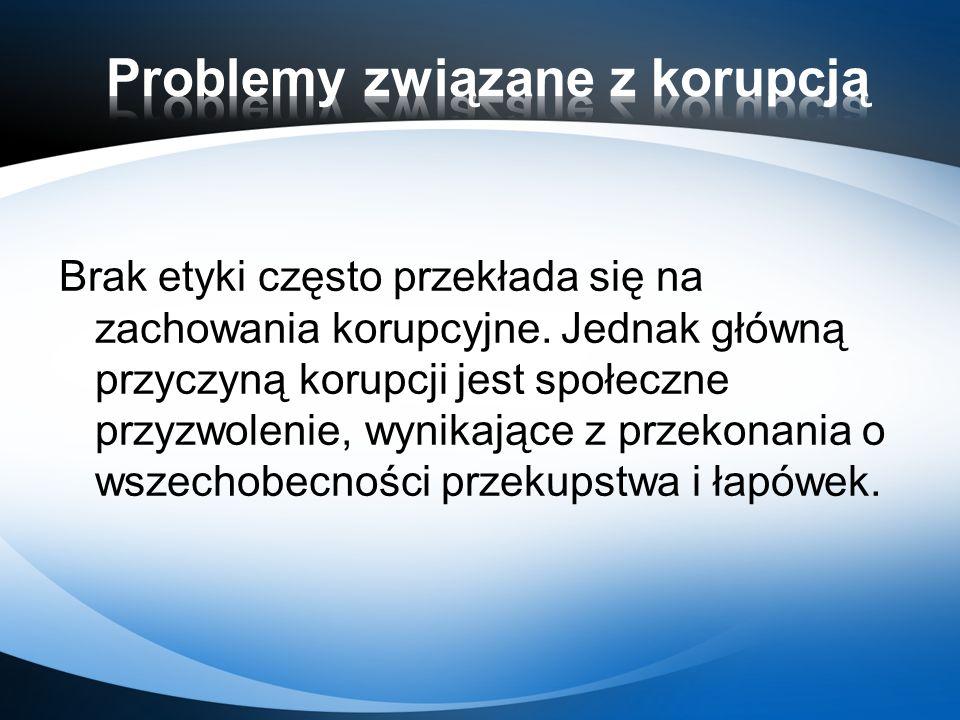 Brak etyki często przekłada się na zachowania korupcyjne. Jednak główną przyczyną korupcji jest społeczne przyzwolenie, wynikające z przekonania o wsz