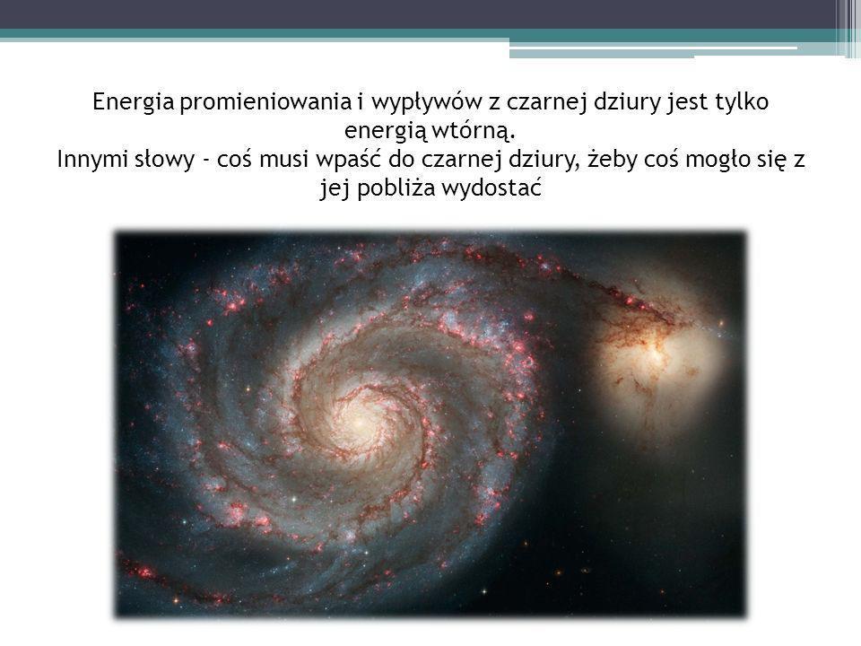 Energia promieniowania i wypływów z czarnej dziury jest tylko energią wtórną. Innymi słowy - coś musi wpaść do czarnej dziury, żeby coś mogło się z je