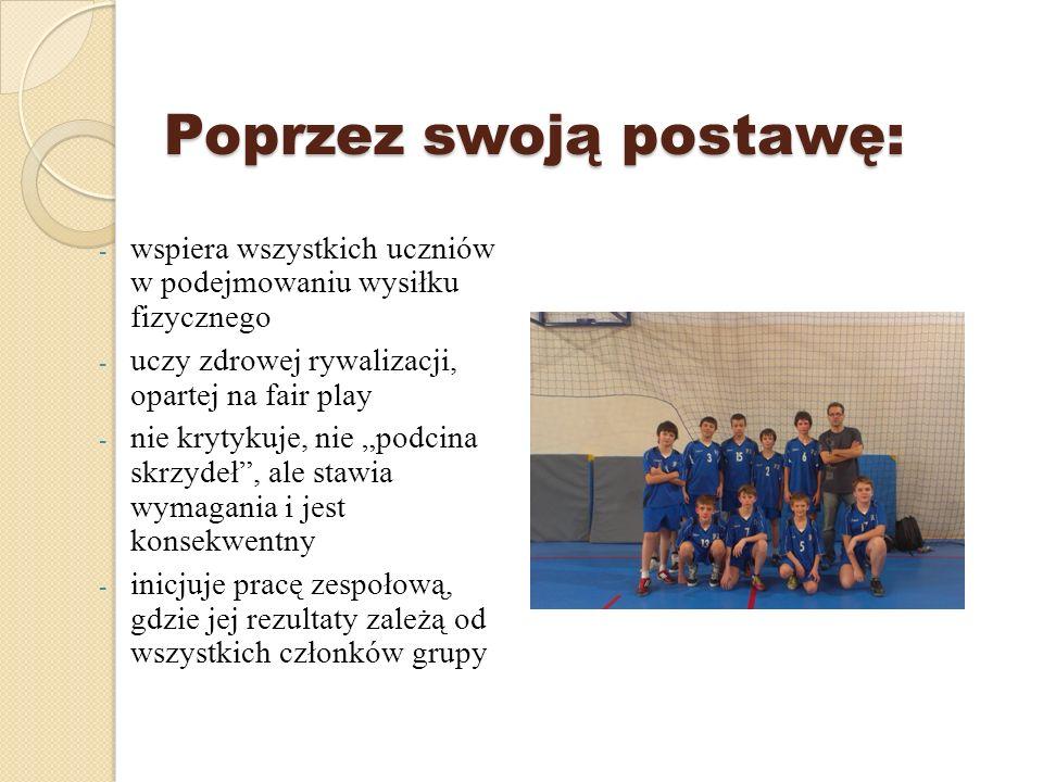 Poprzez swoją postawę: Poprzez swoją postawę: - wspiera wszystkich uczniów w podejmowaniu wysiłku fizycznego - uczy zdrowej rywalizacji, opartej na fa