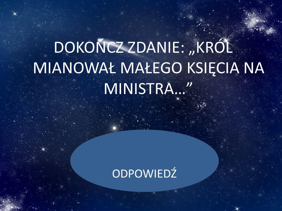 DOKOŃCZ ZDANIE: KRÓL MIANOWAŁ MAŁEGO KSIĘCIA NA MINISTRA… ODPOWIEDŹ