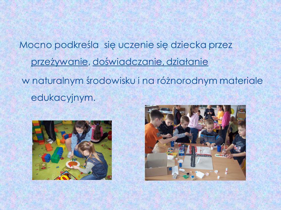 Mocno podkreśla się uczenie się dziecka przez przeżywanie, doświadczanie, działanie w naturalnym środowisku i na różnorodnym materiale edukacyjnym.