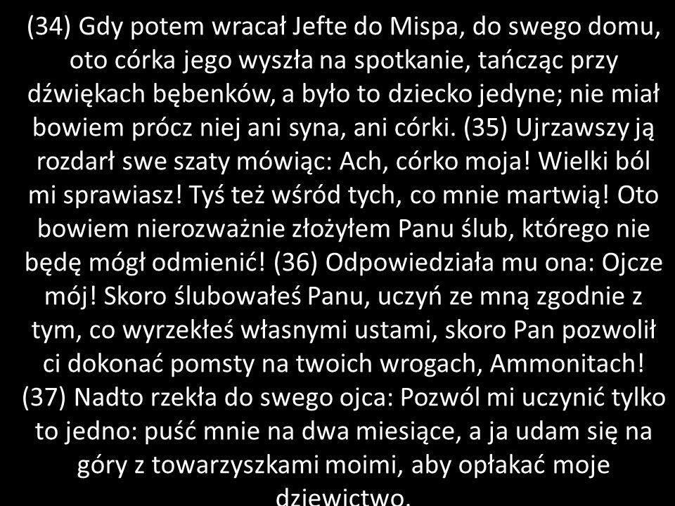 (34) Gdy potem wracał Jefte do Mispa, do swego domu, oto córka jego wyszła na spotkanie, tańcząc przy dźwiękach bębenków, a było to dziecko jedyne; ni